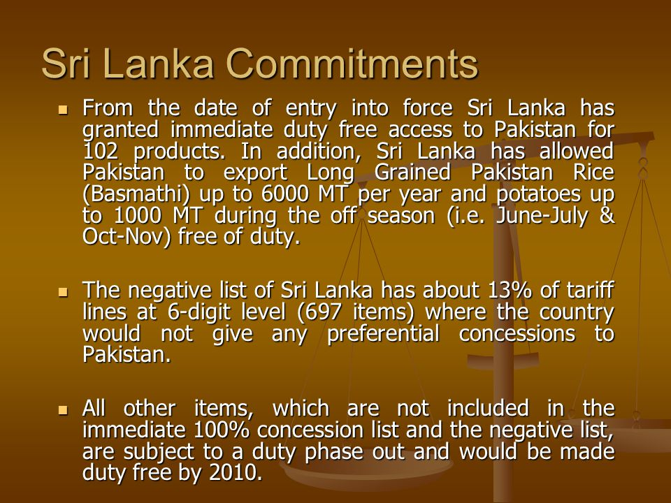 Sri Lanka Commitments From the date of entry into force Sri Lanka has granted immediate duty free access to Pakistan for 102 products.