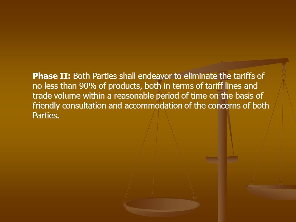 Phase II: Both Parties shall endeavor to eliminate the tariffs of no less than 90% of products, both in terms of tariff lines and trade volume within a reasonable period of time on the basis of friendly consultation and accommodation of the concerns of both Parties.