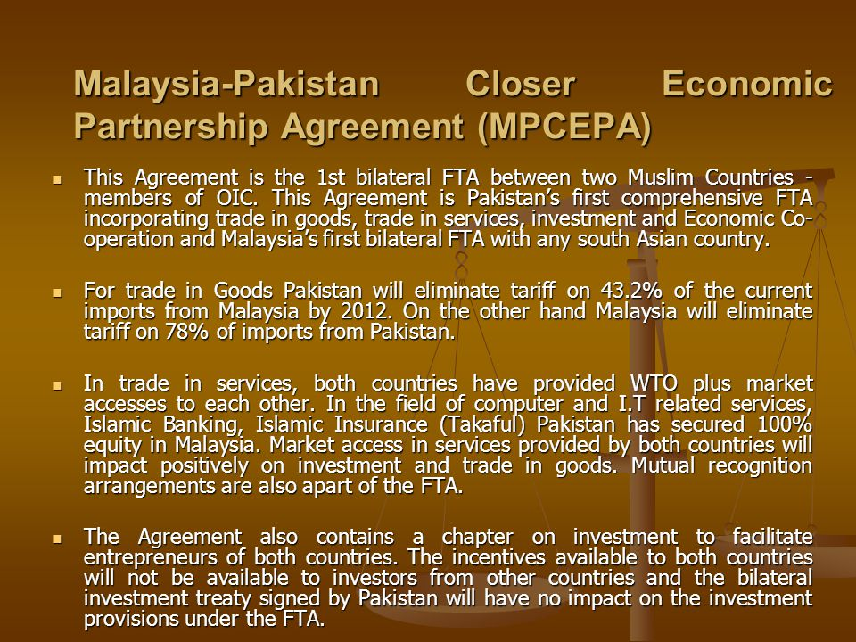 Malaysia-Pakistan Closer Economic Partnership Agreement (MPCEPA) This Agreement is the 1st bilateral FTA between two Muslim Countries - members of OIC