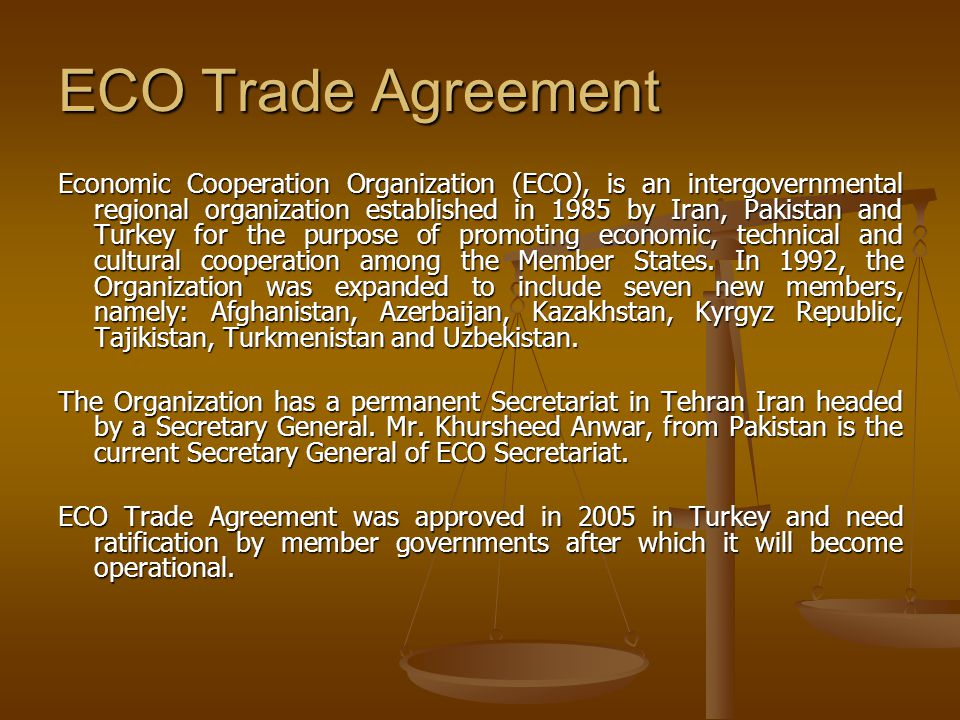 ECO Trade Agreement Economic Cooperation Organization (ECO), is an intergovernmental regional organization established in 1985 by Iran, Pakistan and T