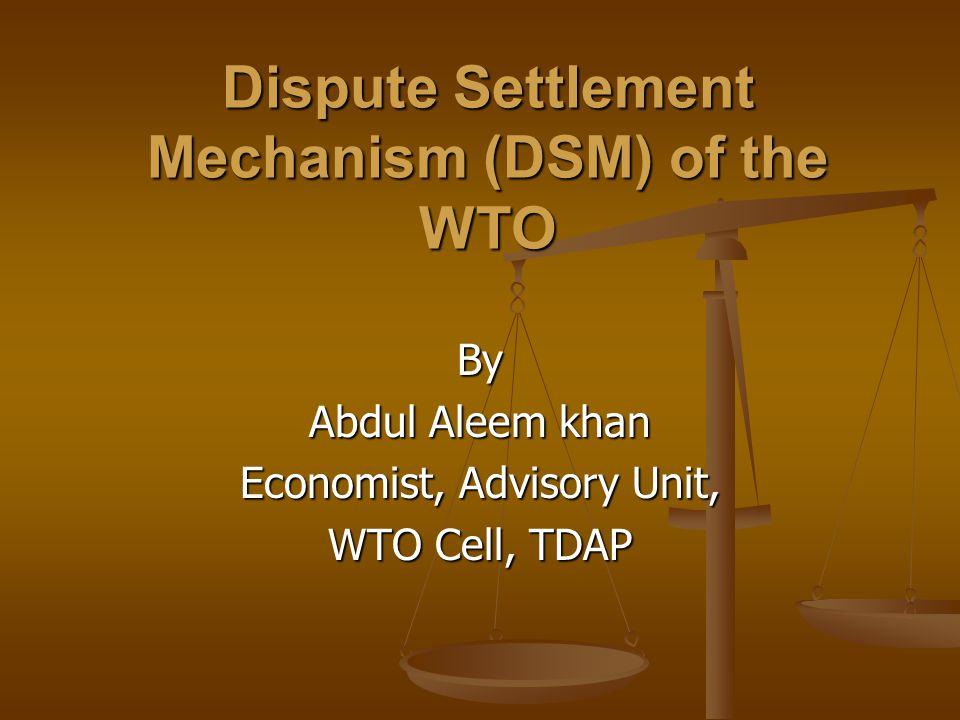 Dispute Settlement Mechanism (DSM) of the WTO By Abdul Aleem khan Economist, Advisory Unit, WTO Cell, TDAP