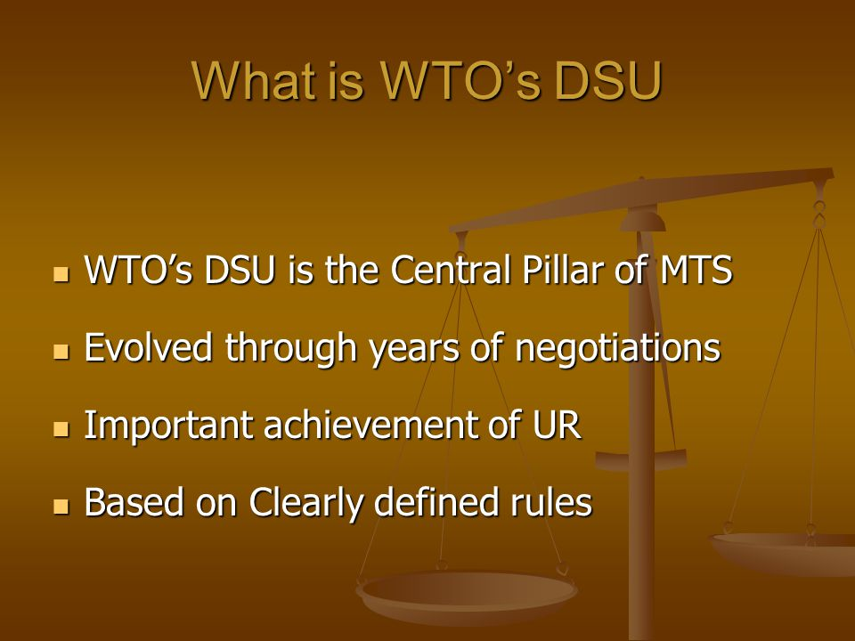 What is WTOs DSU WTOs DSU is the Central Pillar of MTS WTOs DSU is the Central Pillar of MTS Evolved through years of negotiations Evolved through years of negotiations Important achievement of UR Important achievement of UR Based on Clearly defined rules Based on Clearly defined rules