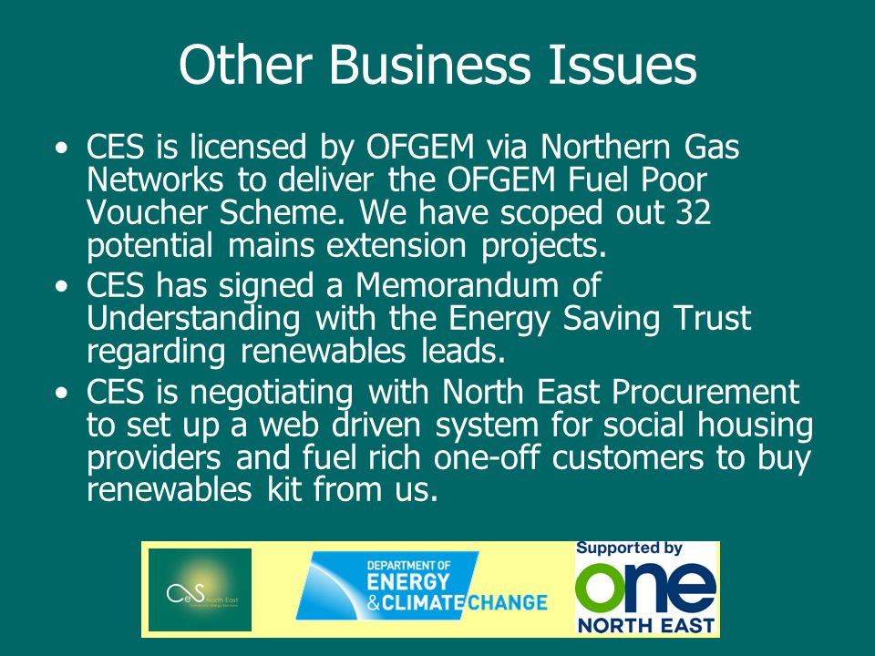 Other Business Issues CES is licensed by OFGEM via Northern Gas Networks to deliver the OFGEM Fuel Poor Voucher Scheme.