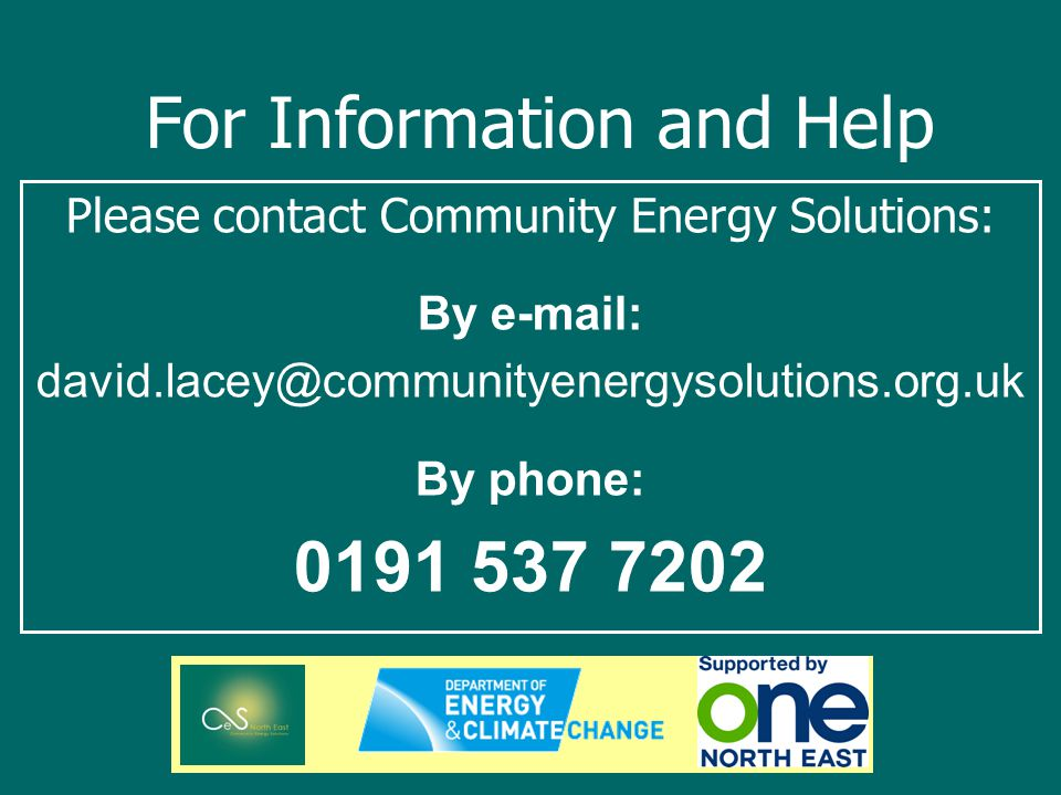 For Information and Help Please contact Community Energy Solutions: By e-mail: david.lacey@communityenergysolutions.org.uk By phone: 0191 537 7202