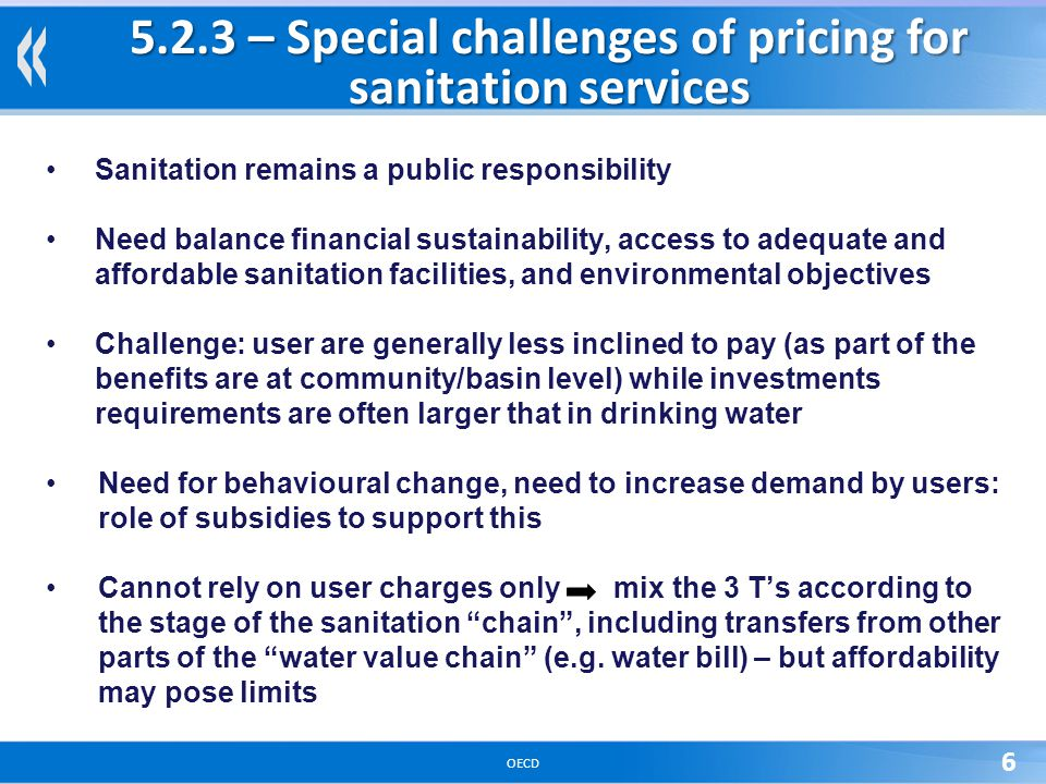 OECD 6 5.2.3 – Special challenges of pricing for sanitation services Sanitation remains a public responsibility Need balance financial sustainability,