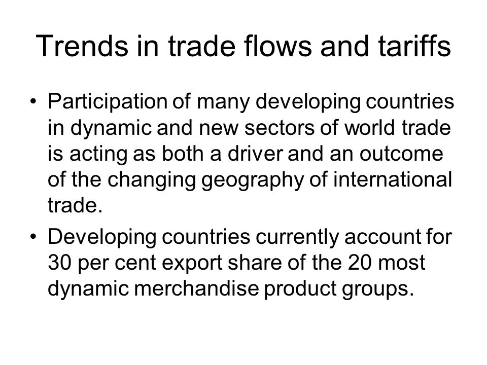 Trends in trade flows and tariffs Participation of many developing countries in dynamic and new sectors of world trade is acting as both a driver and an outcome of the changing geography of international trade.