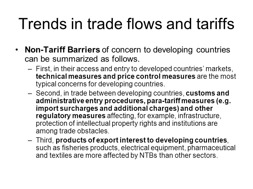 Trends in trade flows and tariffs Non-Tariff Barriers of concern to developing countries can be summarized as follows. –First, in their access and ent