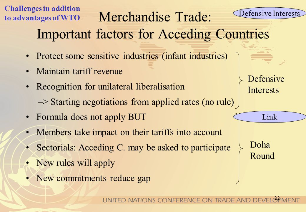 21 Merchandise Trade: Important factors for Acceding Countries Development strategy Advantages of being a WTO member, e.g. - market access (tariffs, N