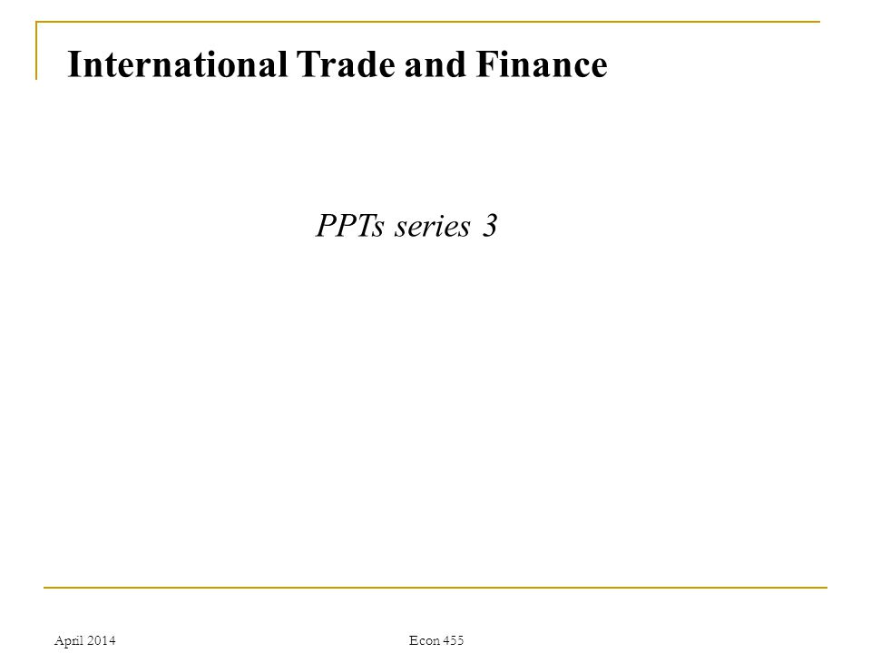 April 2014Econ 455 Introduction Part I Trade 1.