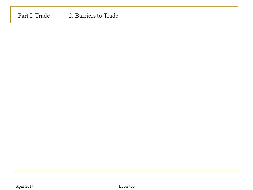 April 2014Econ 455 Part I Trade2. Barriers to Trade