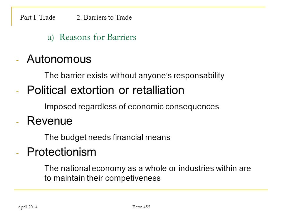 April 2014Econ 455 a) Reasons for Barriers - Autonomous The barrier exists without anyones responsability - Political extortion or retalliation Imposed regardless of economic consequences - Revenue The budget needs financial means - Protectionism The national economy as a whole or industries within are to maintain their competiveness Part I Trade2.