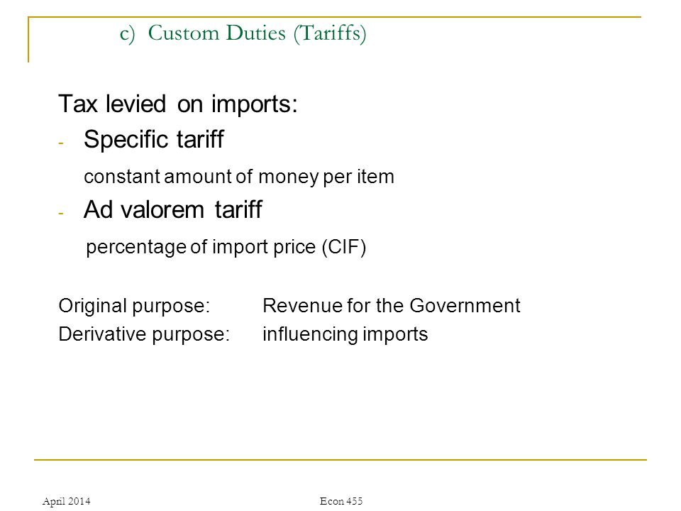 April 2014Econ 455 c) Custom Duties (Tariffs) Tax levied on imports: - Specific tariff constant amount of money per item - Ad valorem tariff percentage of import price (CIF) Original purpose: Revenue for the Government Derivative purpose: influencing imports