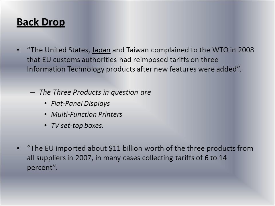 Back Drop The United States, Japan and Taiwan complained to the WTO in 2008 that EU customs authorities had reimposed tariffs on three Information Tec