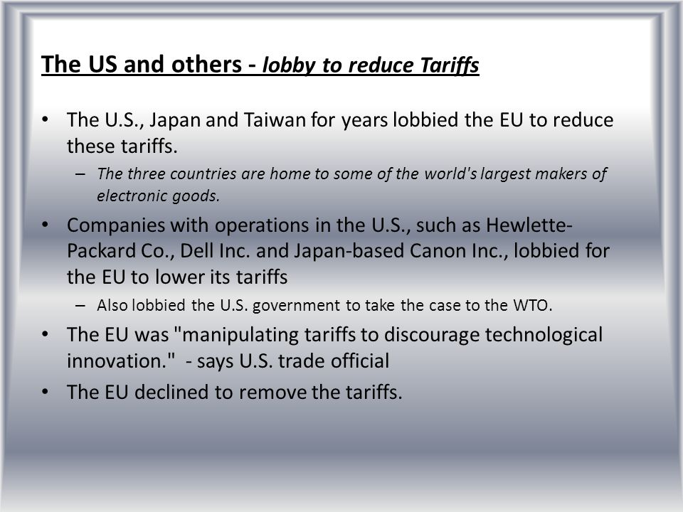 Sources http://www.internationaltraderelations.com/Article.WTO%20Case%20(ITA%20A grement)%20(WSJ%208.17.10).htm http://www.internationaltraderelations.com/Article.WTO%20Case%20(ITA%20A grement)%20(WSJ%208.17.10).htm http://ca.reuters.com/article/technologyNews/idCATRE67F2YK20100816 http://www.reuters.com/article/idUSTRE65965720100610 http://www.wto.org/english/news_e/news10_e/dsb_21sep10_e.htm http://www.ustr.gov/webfm_send/1250 http://www.ustr.gov/about-us/press-office/press-releases/2010/august/united- states-wins-wto-dispute-eu-high-tech-product http://www.ustr.gov/about-us/press-office/press-releases/2010/august/united- states-wins-wto-dispute-eu-high-tech-product http://www.unctad.org/en/docs/edmmisc232add33_en.pdf The WTO – European Communities and its member States – Tariff Treatment of certain Information Technology Products – Reports of the Panel