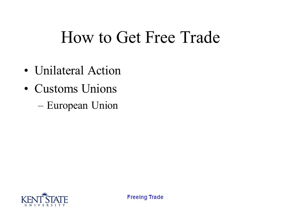 Freeing Trade How to Get Free Trade Unilateral Action Customs Unions –European Union