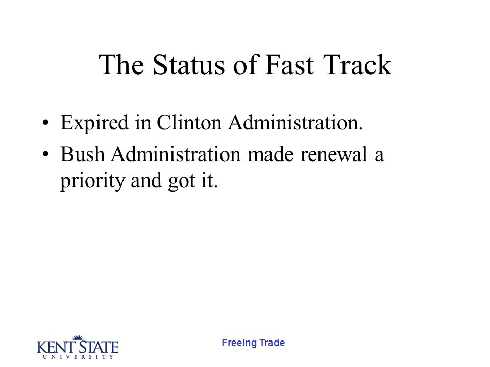 Freeing Trade The Status of Fast Track Expired in Clinton Administration. Bush Administration made renewal a priority and got it.