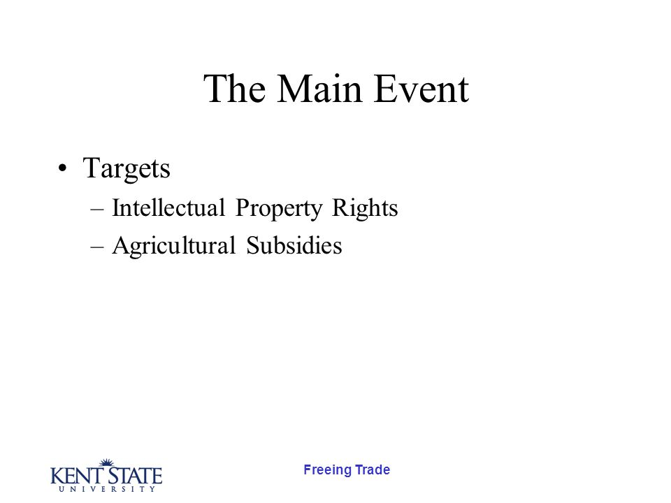 Freeing Trade The Main Event Targets –Intellectual Property Rights –Agricultural Subsidies