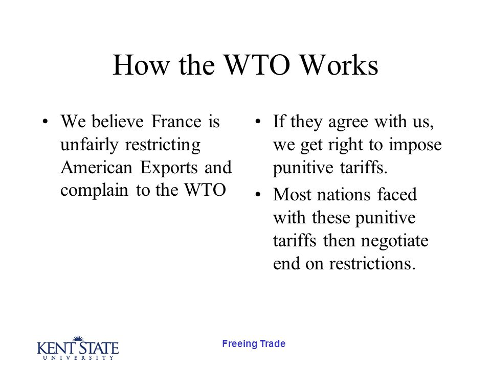 Freeing Trade How the WTO Works We believe France is unfairly restricting American Exports and complain to the WTO If they agree with us, we get right to impose punitive tariffs.