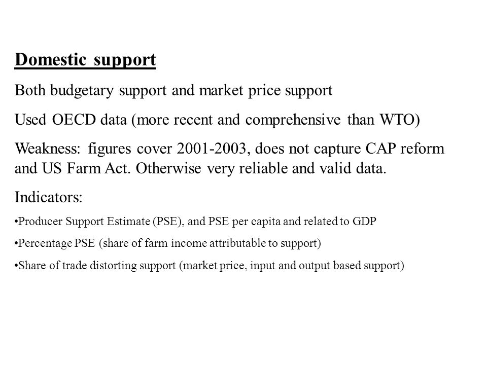 Domestic support Both budgetary support and market price support Used OECD data (more recent and comprehensive than WTO) Weakness: figures cover 2001-2003, does not capture CAP reform and US Farm Act.