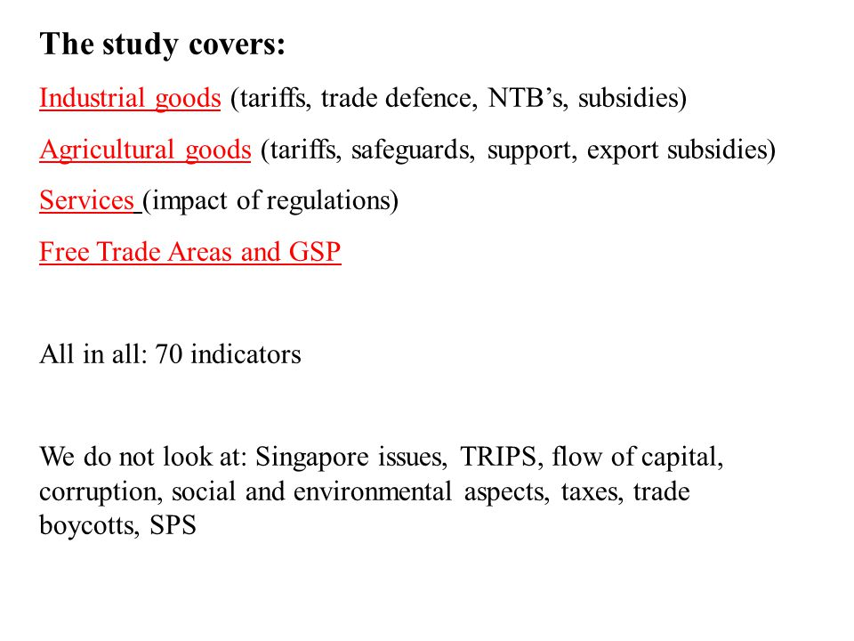 The study covers: Industrial goods (tariffs, trade defence, NTBs, subsidies) Agricultural goods (tariffs, safeguards, support, export subsidies) Services (impact of regulations) Free Trade Areas and GSP All in all: 70 indicators We do not look at: Singapore issues, TRIPS, flow of capital, corruption, social and environmental aspects, taxes, trade boycotts, SPS