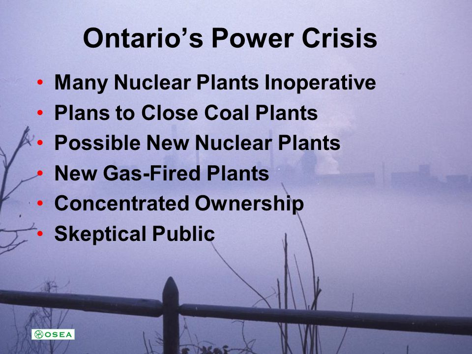 Ontarios Power Crisis Many Nuclear Plants Inoperative Plans to Close Coal Plants Possible New Nuclear Plants New Gas-Fired Plants Concentrated Ownersh