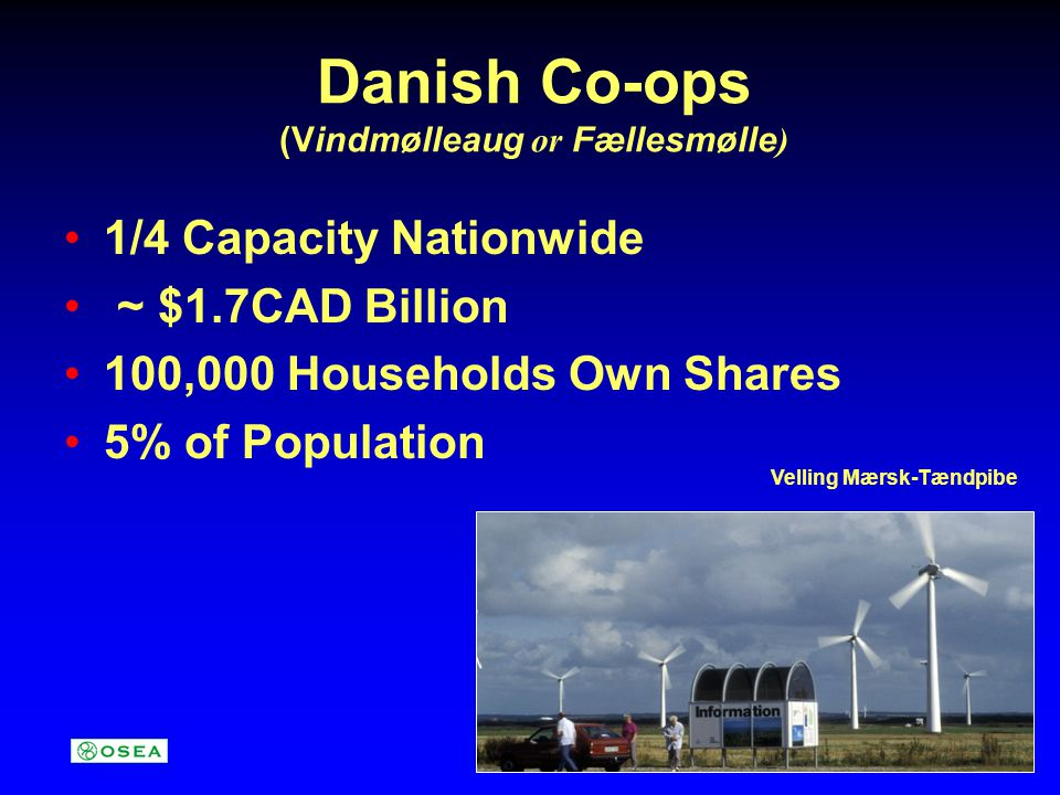 Danish Co-ops (Vindmølleaug or Fællesmølle ) 1/4 Capacity Nationwide ~ $1.7CAD Billion 100,000 Households Own Shares 5% of Population Velling Mærsk-Tæ