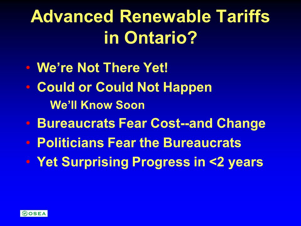 Advanced Renewable Tariffs in Ontario? Were Not There Yet! Could or Could Not Happen Well Know Soon Bureaucrats Fear Cost--and Change Politicians Fear