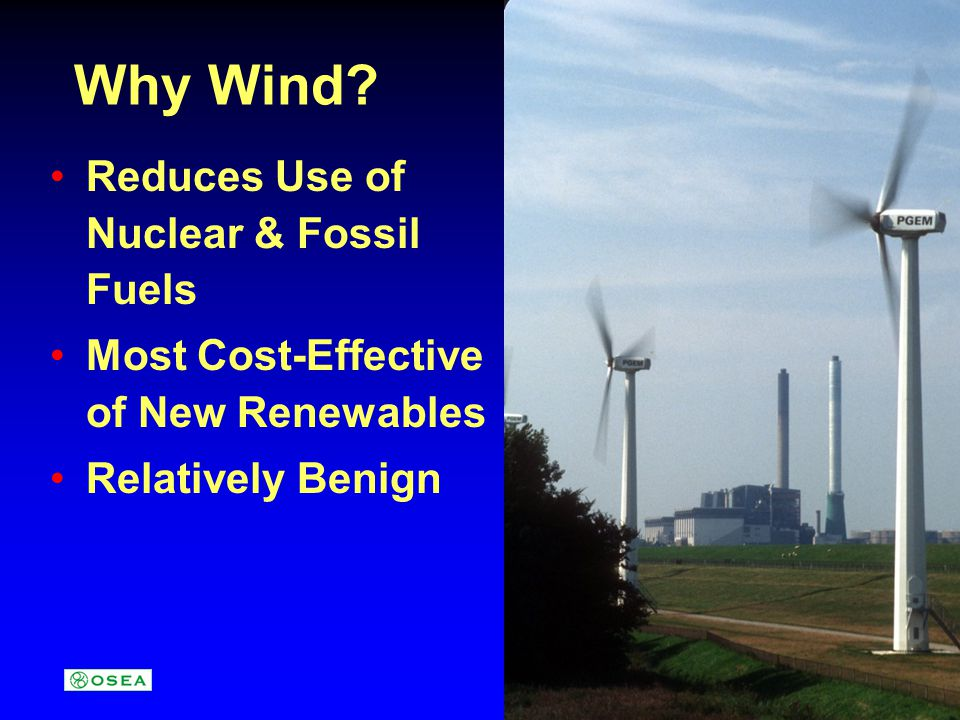 Wind Energys Benefits Clean & Green (Mostly) No SO x, NO x, or CO 2 Renewable Net Positive Energy Balance (4-6 months) Domestic: Not Subject to Embargo Does Not Consume Water Modular = Flexible