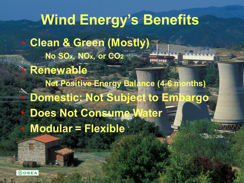 Wind Energys Benefits Clean & Green (Mostly) No SO x, NO x, or CO 2 Renewable Net Positive Energy Balance (4-6 months) Domestic: Not Subject to Embarg