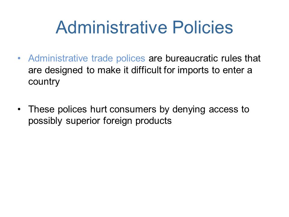 Administrative Policies Administrative trade polices are bureaucratic rules that are designed to make it difficult for imports to enter a country Thes