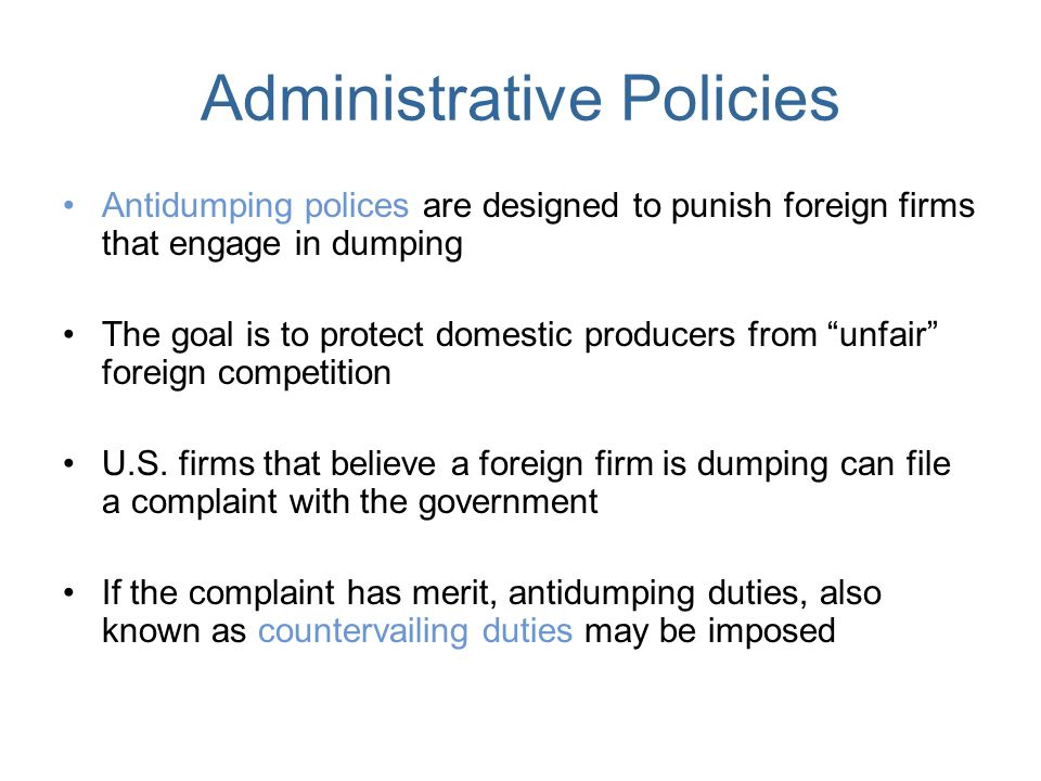 Administrative Policies Antidumping polices are designed to punish foreign firms that engage in dumping The goal is to protect domestic producers from