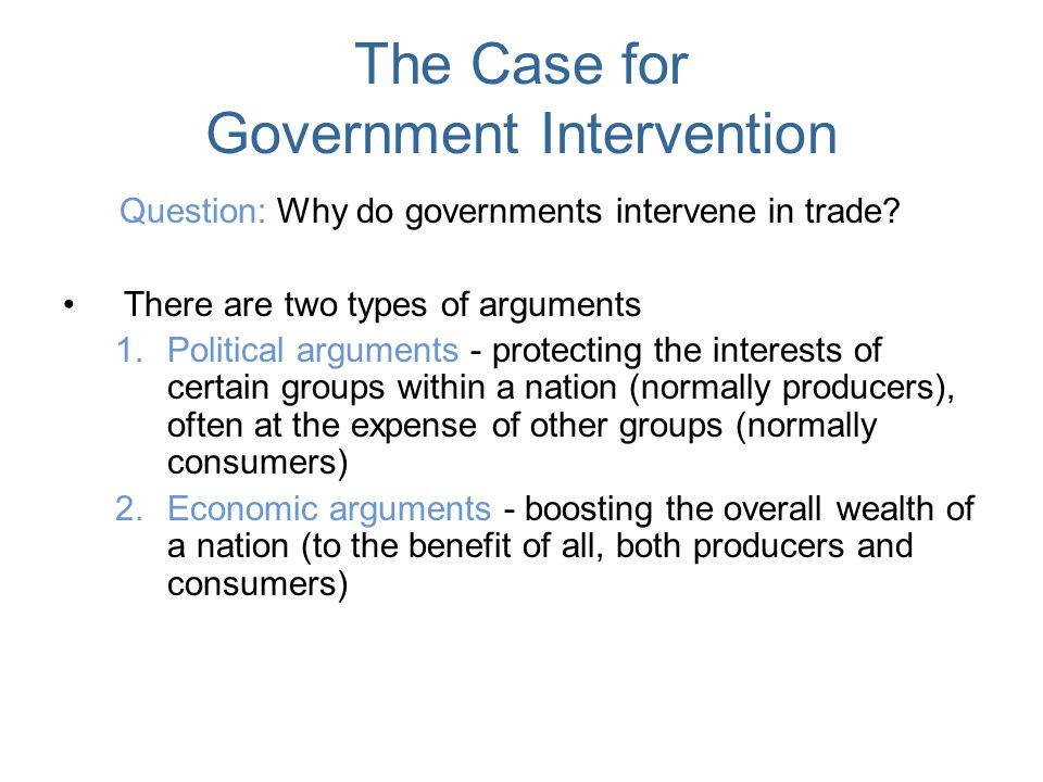The Case for Government Intervention Question: Why do governments intervene in trade? There are two types of arguments 1.Political arguments - protect