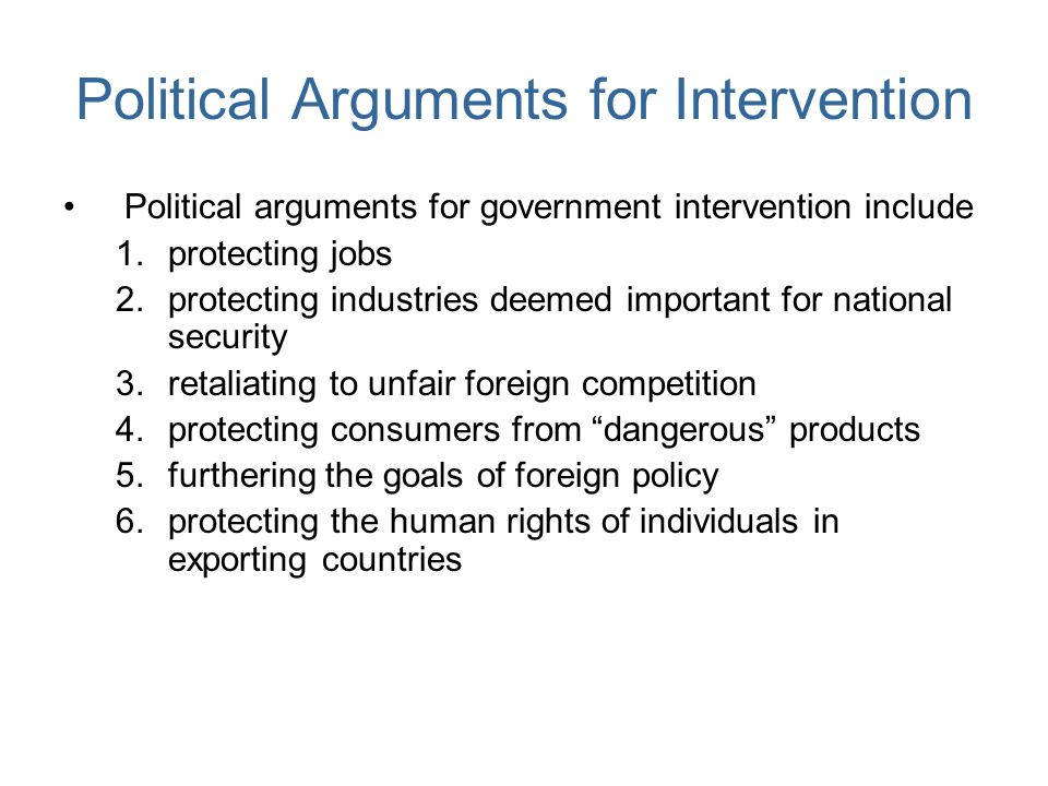 Political Arguments for Intervention Political arguments for government intervention include 1.protecting jobs 2.protecting industries deemed importan