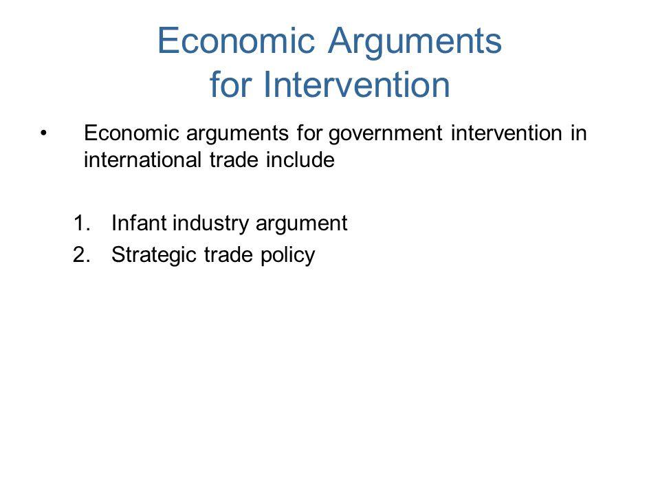 Economic Arguments for Intervention Economic arguments for government intervention in international trade include 1.Infant industry argument 2.Strateg