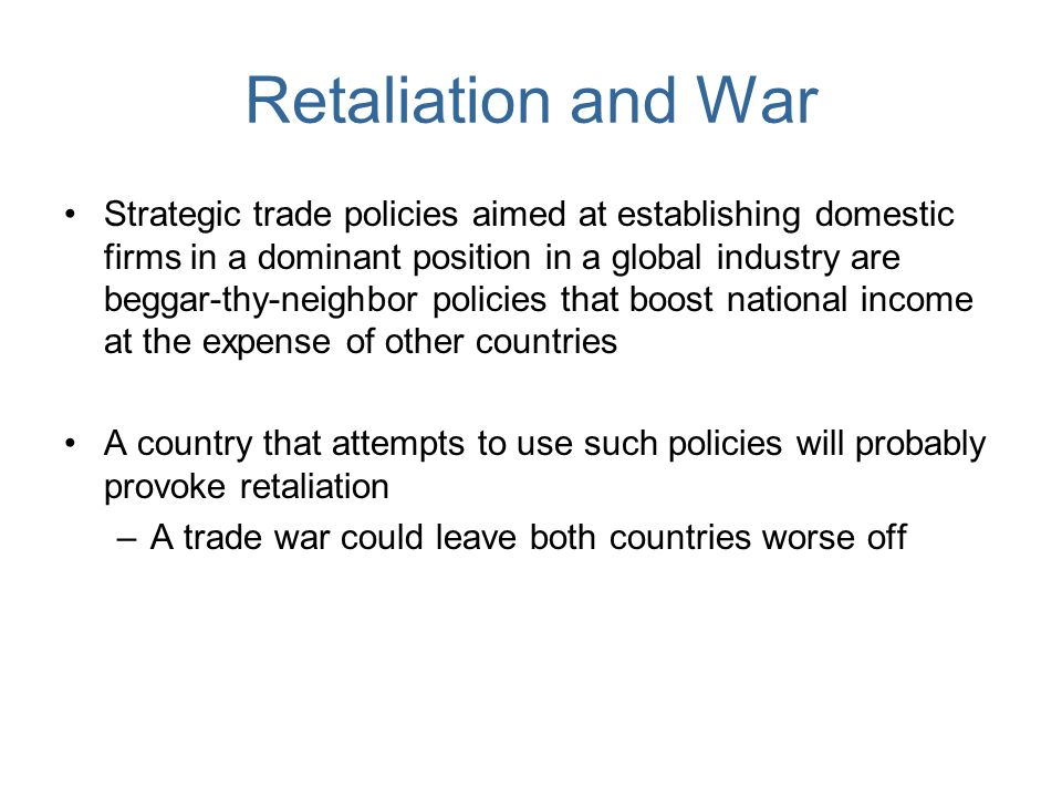 Retaliation and War Strategic trade policies aimed at establishing domestic firms in a dominant position in a global industry are beggar-thy-neighbor