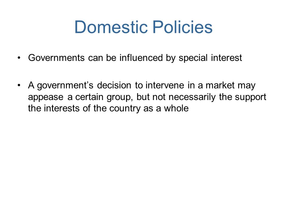 Domestic Policies Governments can be influenced by special interest A governments decision to intervene in a market may appease a certain group, but n