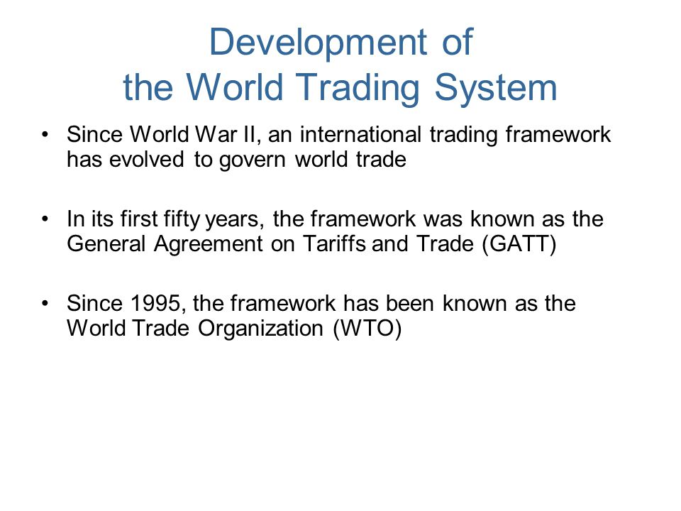 Development of the World Trading System Since World War II, an international trading framework has evolved to govern world trade In its first fifty ye