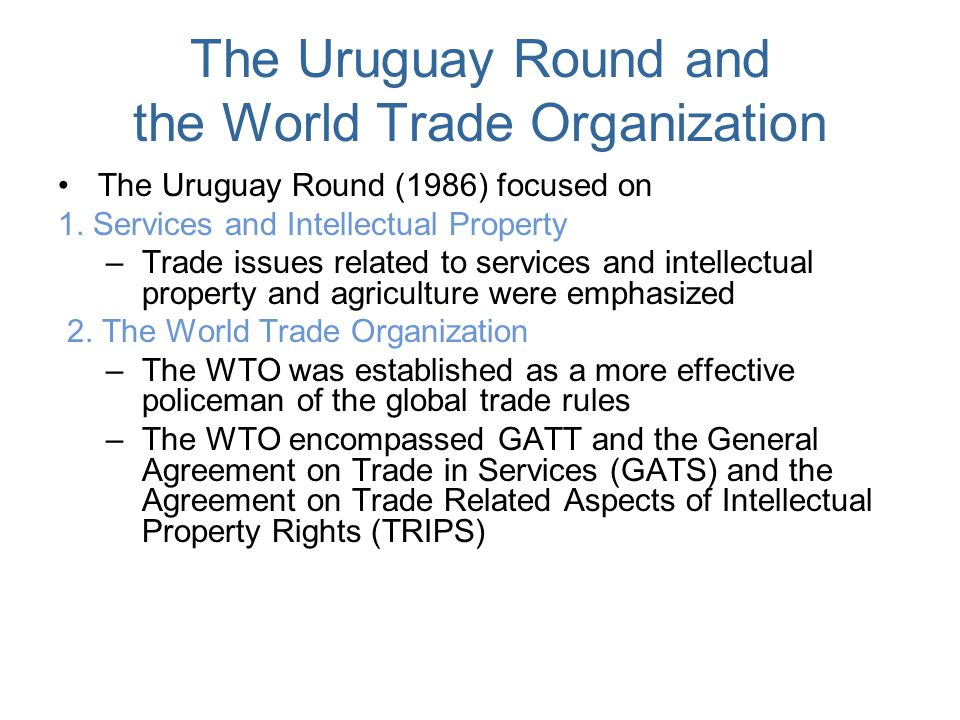 The Uruguay Round and the World Trade Organization The Uruguay Round (1986) focused on 1. Services and Intellectual Property –Trade issues related to