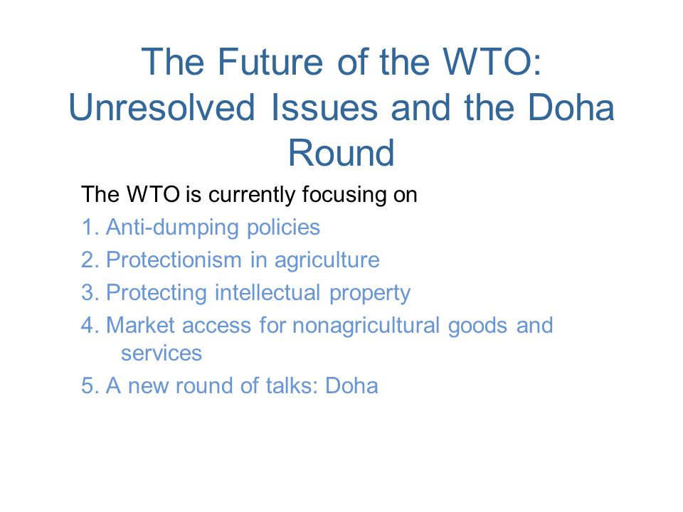 The Future of the WTO: Unresolved Issues and the Doha Round The WTO is currently focusing on 1. Anti-dumping policies 2. Protectionism in agriculture