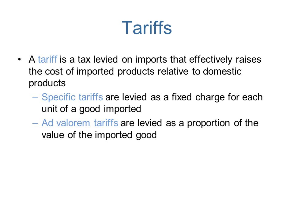 Tariffs A tariff is a tax levied on imports that effectively raises the cost of imported products relative to domestic products –Specific tariffs are