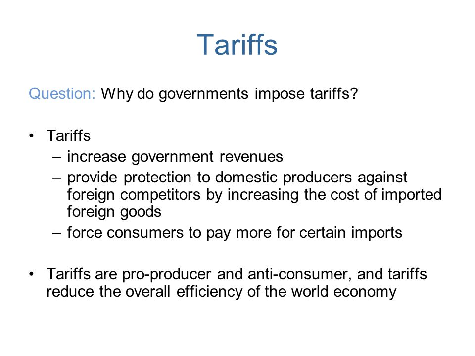 Tariffs Question: Why do governments impose tariffs? Tariffs –increase government revenues –provide protection to domestic producers against foreign c