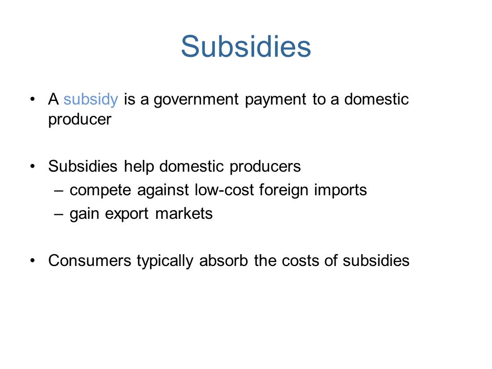 Subsidies A subsidy is a government payment to a domestic producer Subsidies help domestic producers –compete against low-cost foreign imports –gain e