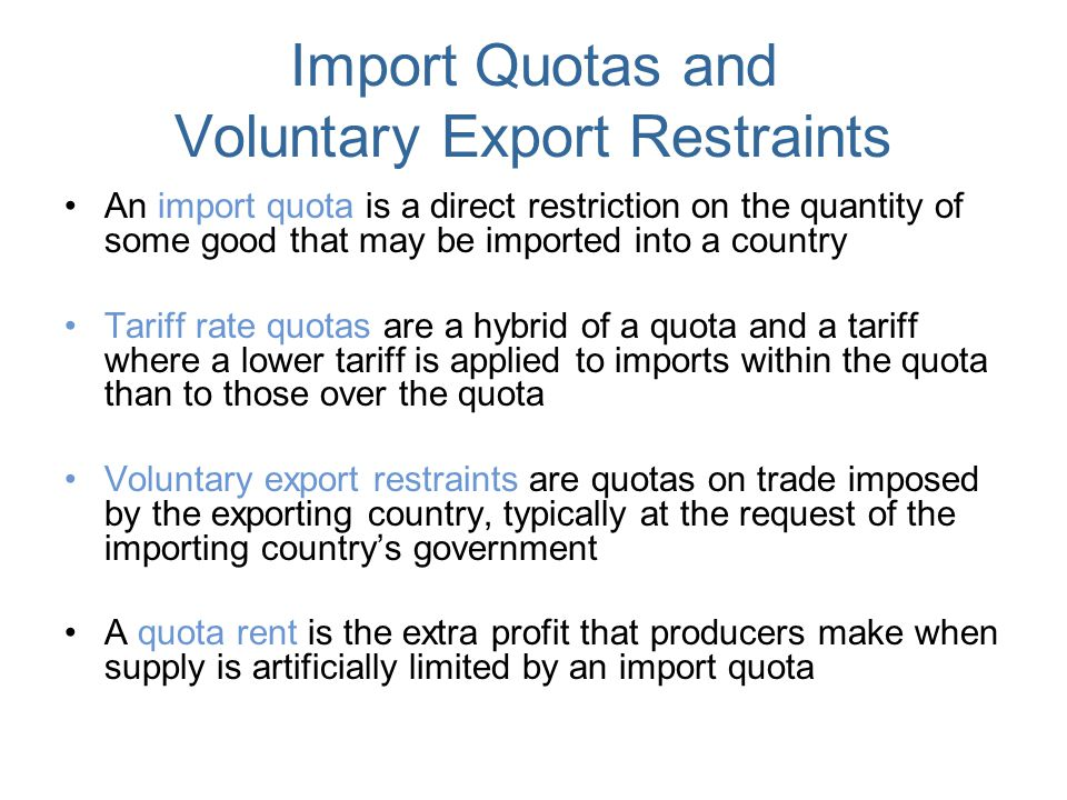 Import Quotas and Voluntary Export Restraints An import quota is a direct restriction on the quantity of some good that may be imported into a country