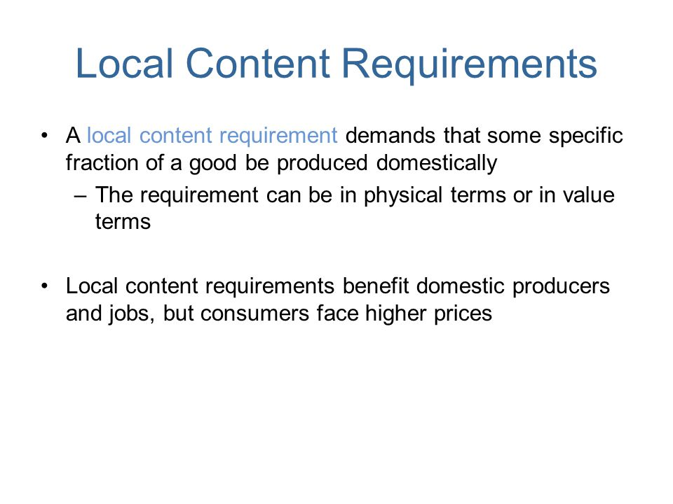 Local Content Requirements A local content requirement demands that some specific fraction of a good be produced domestically –The requirement can be