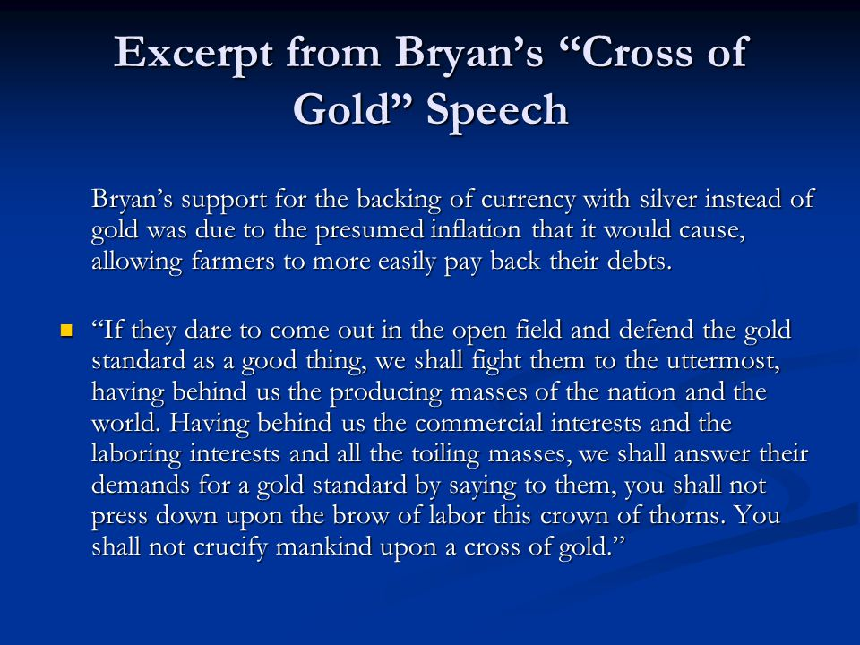 Excerpt from Bryans Cross of Gold Speech Bryans support for the backing of currency with silver instead of gold was due to the presumed inflation that it would cause, allowing farmers to more easily pay back their debts.
