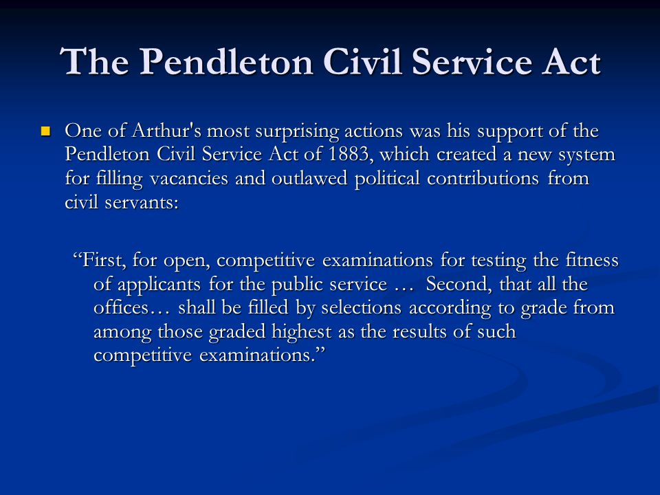The Pendleton Civil Service Act One of Arthur s most surprising actions was his support of the Pendleton Civil Service Act of 1883, which created a new system for filling vacancies and outlawed political contributions from civil servants: One of Arthur s most surprising actions was his support of the Pendleton Civil Service Act of 1883, which created a new system for filling vacancies and outlawed political contributions from civil servants: First, for open, competitive examinations for testing the fitness of applicants for the public service … Second, that all the offices… shall be filled by selections according to grade from among those graded highest as the results of such competitive examinations.
