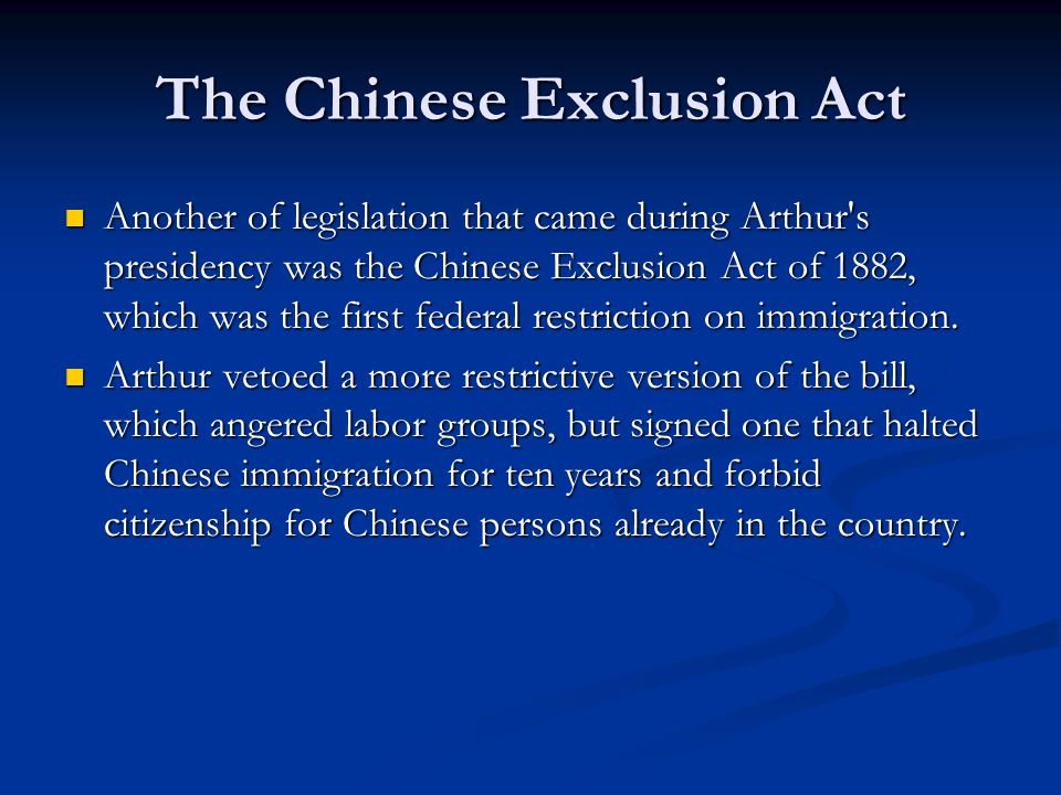 The Chinese Exclusion Act Another of legislation that came during Arthur s presidency was the Chinese Exclusion Act of 1882, which was the first federal restriction on immigration.