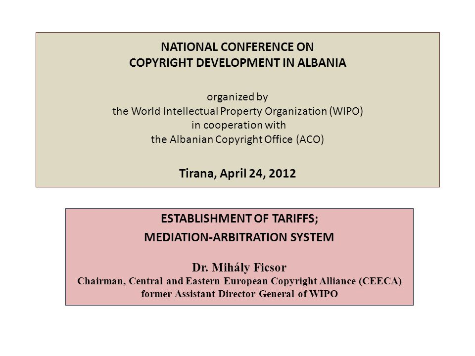 NATIONAL CONFERENCE ON COPYRIGHT DEVELOPMENT IN ALBANIA organized by the World Intellectual Property Organization (WIPO) in cooperation with the Albanian Copyright Office (ACO) Tirana, April 24, 2012 ESTABLISHMENT OF TARIFFS; MEDIATION-ARBITRATION SYSTEM Dr.