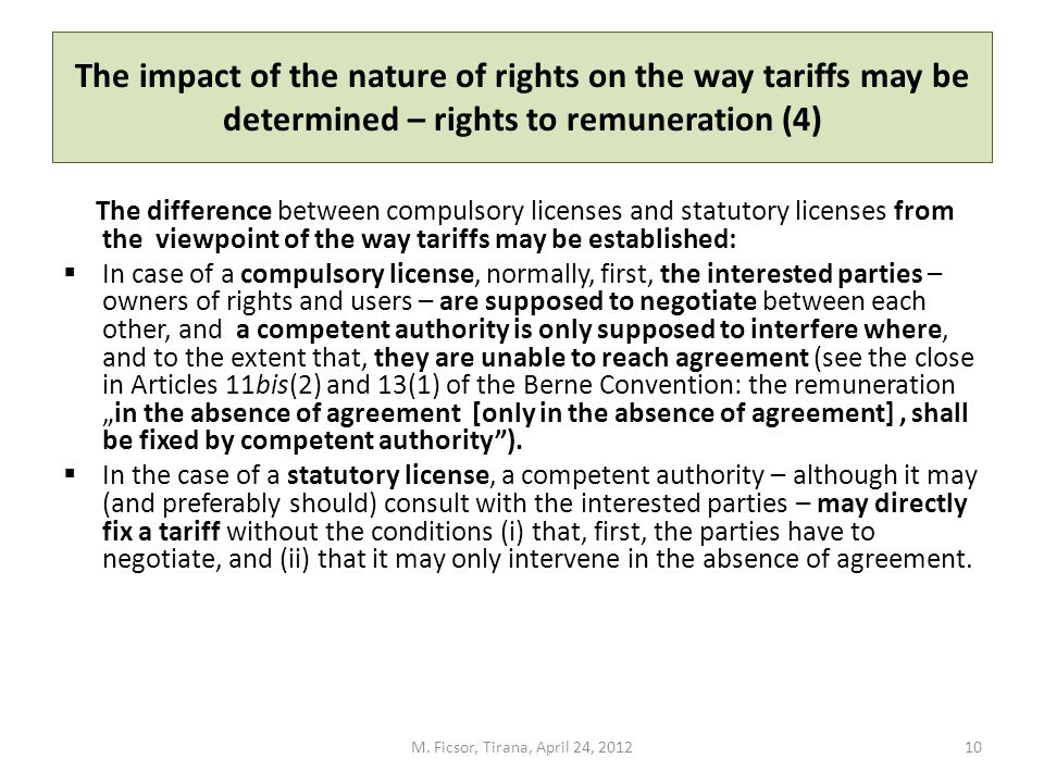 The impact of the nature of rights on the way tariffs may be determined – rights to remuneration (4) The difference between compulsory licenses and statutory licenses from the viewpoint of the way tariffs may be established: In case of a compulsory license, normally, first, the interested parties – owners of rights and users – are supposed to negotiate between each other, and a competent authority is only supposed to interfere where, and to the extent that, they are unable to reach agreement (see the close in Articles 11bis(2) and 13(1) of the Berne Convention: the remunerationin the absence of agreement [only in the absence of agreement], shall be fixed by competent authority).