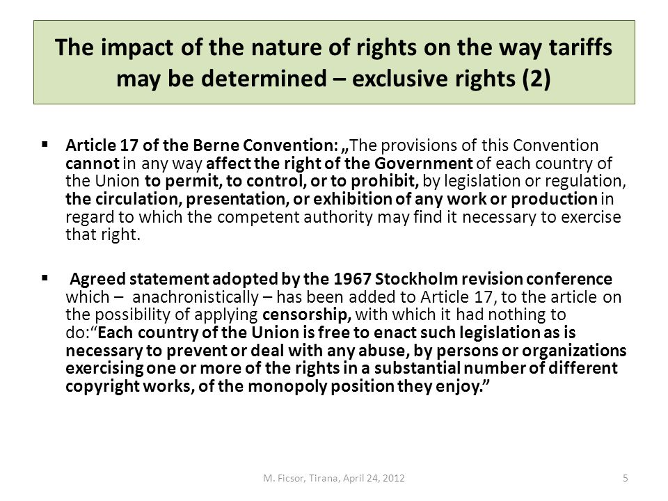 The impact of the nature of rights on the way tariffs may be determined – exclusive rights (2) Article 17 of the Berne Convention: The provisions of this Convention cannot in any way affect the right of the Government of each country of the Union to permit, to control, or to prohibit, by legislation or regulation, the circulation, presentation, or exhibition of any work or production in regard to which the competent authority may find it necessary to exercise that right.